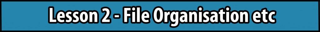 Lesson 2 - File Organisation etc.